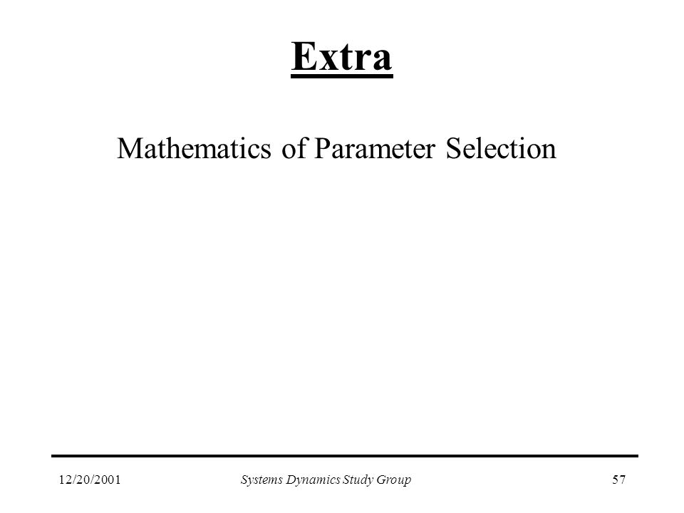 12/20/2001Systems Dynamics Study Group57 Extra Mathematics of Parameter Selection