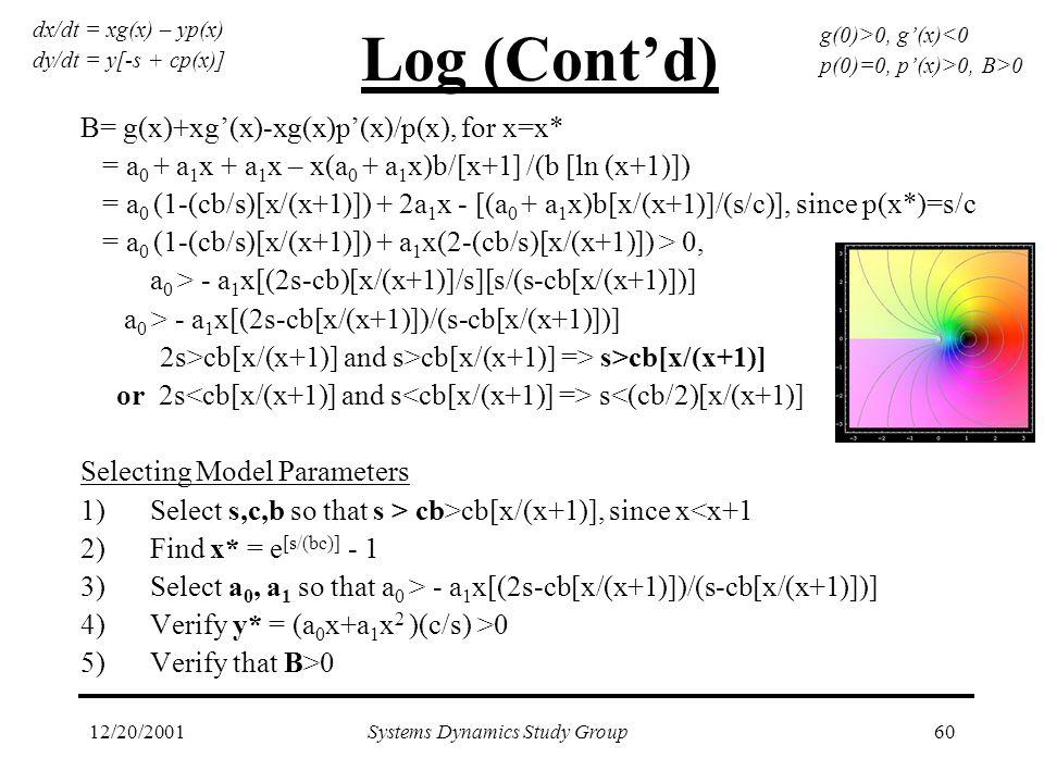 12/20/2001Systems Dynamics Study Group60 Log (Cont'd) B= g(x)+xg'(x)-xg(x)p'(x)/p(x), for x=x* = a 0 + a 1 x + a 1 x – x(a 0 + a 1 x)b/[x+1] /(b [ln (x+1)]) = a 0 (1-(cb/s)[x/(x+1)]) + 2a 1 x - [(a 0 + a 1 x)b[x/(x+1)]/(s/c)], since p(x*)=s/c = a 0 (1-(cb/s)[x/(x+1)]) + a 1 x(2-(cb/s)[x/(x+1)]) > 0, a 0 > - a 1 x[(2s-cb)[x/(x+1)]/s][s/(s-cb[x/(x+1)])] a 0 > - a 1 x[(2s-cb[x/(x+1)])/(s-cb[x/(x+1)])] 2s>cb[x/(x+1)] and s>cb[x/(x+1)] => s>cb[x/(x+1)] or 2s s<(cb/2)[x/(x+1)] Selecting Model Parameters 1)Select s,c,b so that s > cb>cb[x/(x+1)], since x<x+1 2)Find x* = e [s/(bc)] - 1 3)Select a 0, a 1 so that a 0 > - a 1 x[(2s-cb[x/(x+1)])/(s-cb[x/(x+1)])] 4)Verify y* = (a 0 x+a 1 x 2 )(c/s) >0 5)Verify that B>0 dx/dt = xg(x) – yp(x) dy/dt = y[-s + cp(x)] g(0)>0, g'(x)<0 p(0)=0, p'(x)>0, B>0