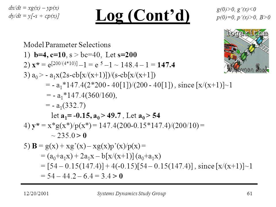 12/20/2001Systems Dynamics Study Group61 Log (Cont'd) Model Parameter Selections 1) b=4, c=10, s > bc=40, Let s=200 2) x* = e [200/(4*10)] –1 = e 5 –1