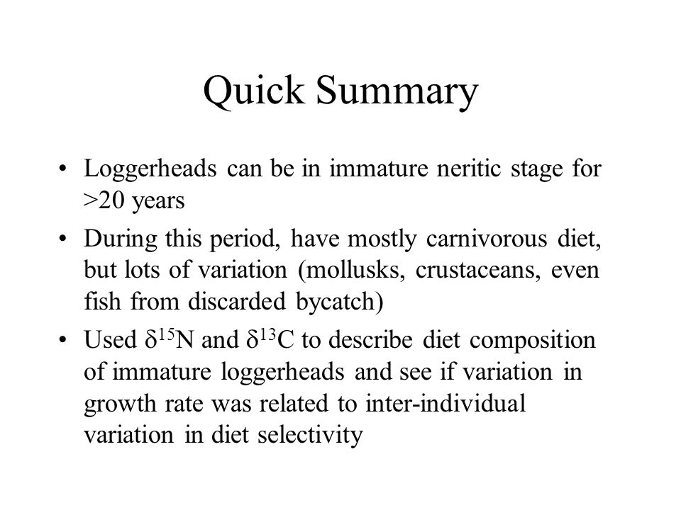 Quick Summary Loggerheads can be in immature neritic stage for >20 years During this period, have mostly carnivorous diet, but lots of variation (moll