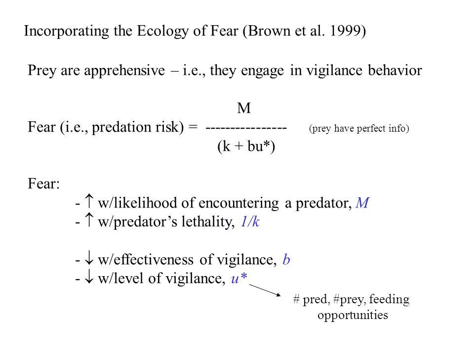 Incorporating the Ecology of Fear (Brown et al. 1999) Prey are apprehensive – i.e., they engage in vigilance behavior M Fear (i.e., predation risk) =