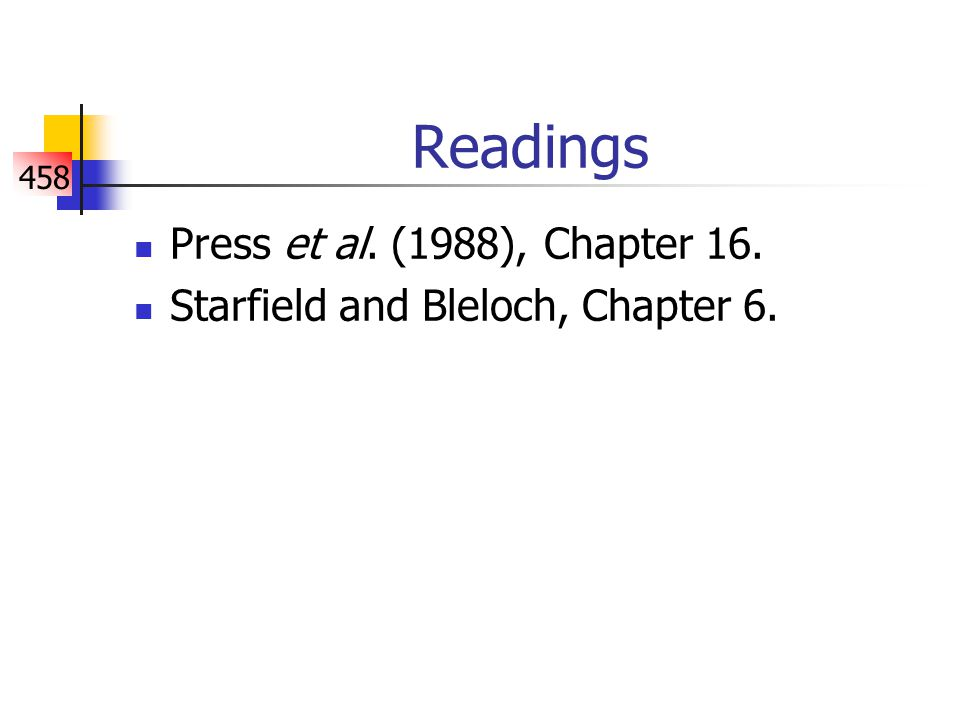 458 Readings Press et al. (1988), Chapter 16. Starfield and Bleloch, Chapter 6.