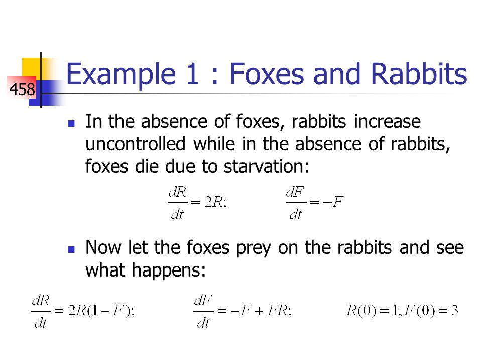 458 Example 1 : Foxes and Rabbits In the absence of foxes, rabbits increase uncontrolled while in the absence of rabbits, foxes die due to starvation: Now let the foxes prey on the rabbits and see what happens: