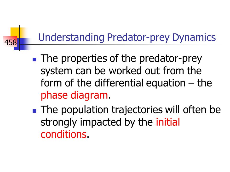458 Understanding Predator-prey Dynamics The properties of the predator-prey system can be worked out from the form of the differential equation – the phase diagram.