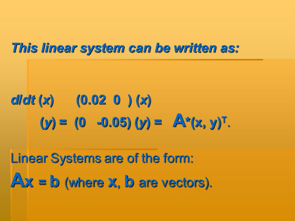 This linear system can be written as: d/dt (x) (0.02 0 ) (x) (y) = (0 -0.05) (y) = A *(x, y) T.
