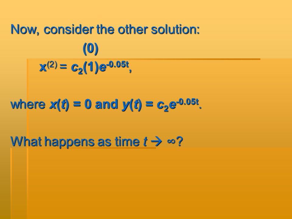 Now, consider the other solution: (0) (0) x (2) = c 2 (1)e -0.05t, x (2) = c 2 (1)e -0.05t, where x(t) = 0 and y(t) = c 2 e -0.05t.
