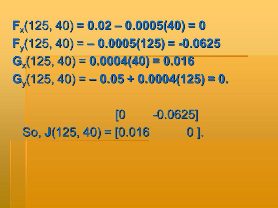 F x (125, 40) = 0.02 – 0.0005(40) = 0 F y (125, 40) = – 0.0005(125) = -0.0625 G x (125, 40) = 0.0004(40) = 0.016 G y (125, 40) = – 0.05 + 0.0004(125) = 0.
