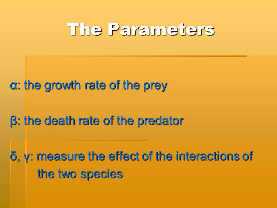 The Parameters α: the growth rate of the prey β: the death rate of the predator δ, γ: measure the effect of the interactions of the two species the two species
