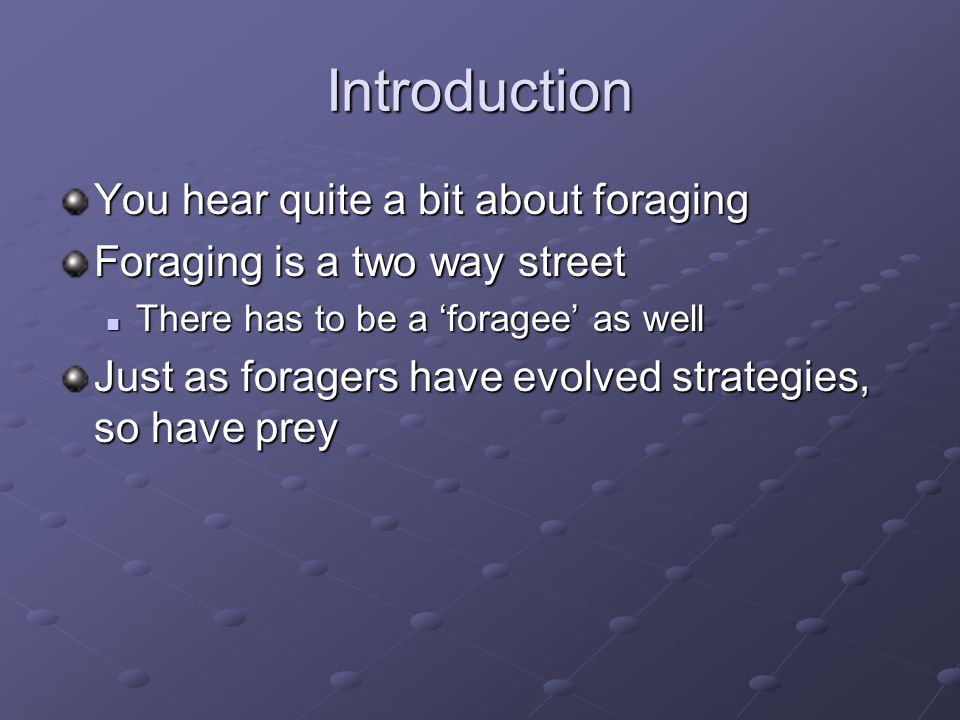 Introduction You hear quite a bit about foraging Foraging is a two way street There has to be a 'foragee' as well There has to be a 'foragee' as well Just as foragers have evolved strategies, so have prey