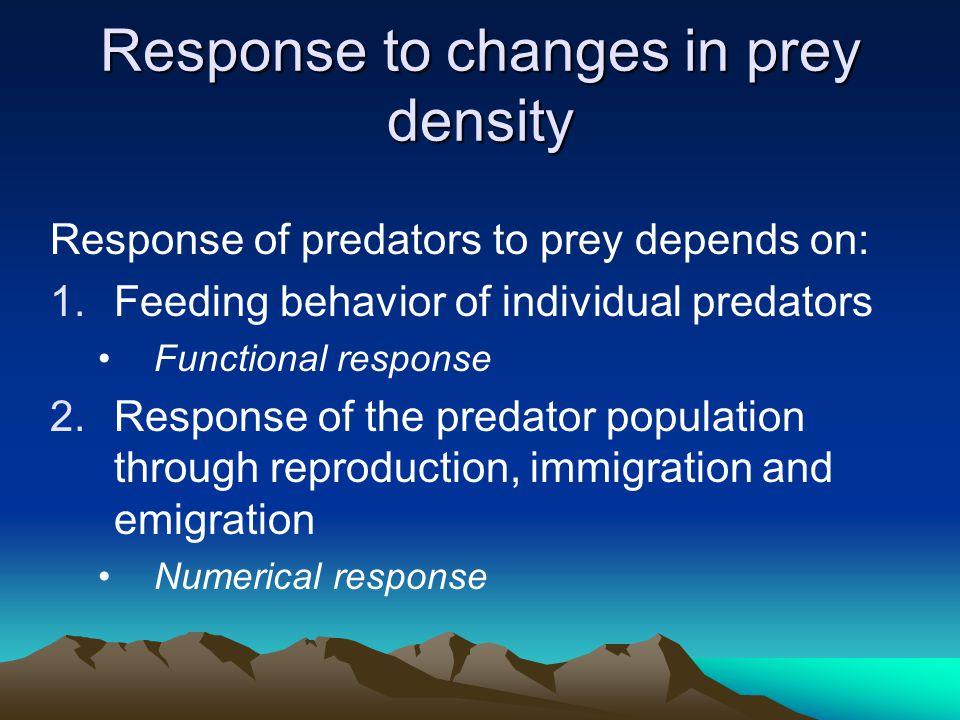 Response to changes in prey density Response of predators to prey depends on: 1.Feeding behavior of individual predators Functional response 2.Response of the predator population through reproduction, immigration and emigration Numerical response