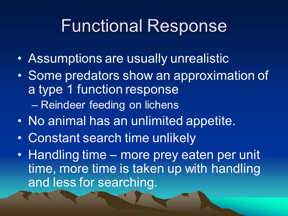 Functional Response Assumptions are usually unrealistic Some predators show an approximation of a type 1 function response –Reindeer feeding on lichen