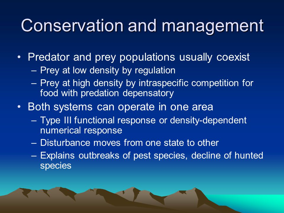 Conservation and management Predator and prey populations usually coexist –Prey at low density by regulation –Prey at high density by intraspecific co