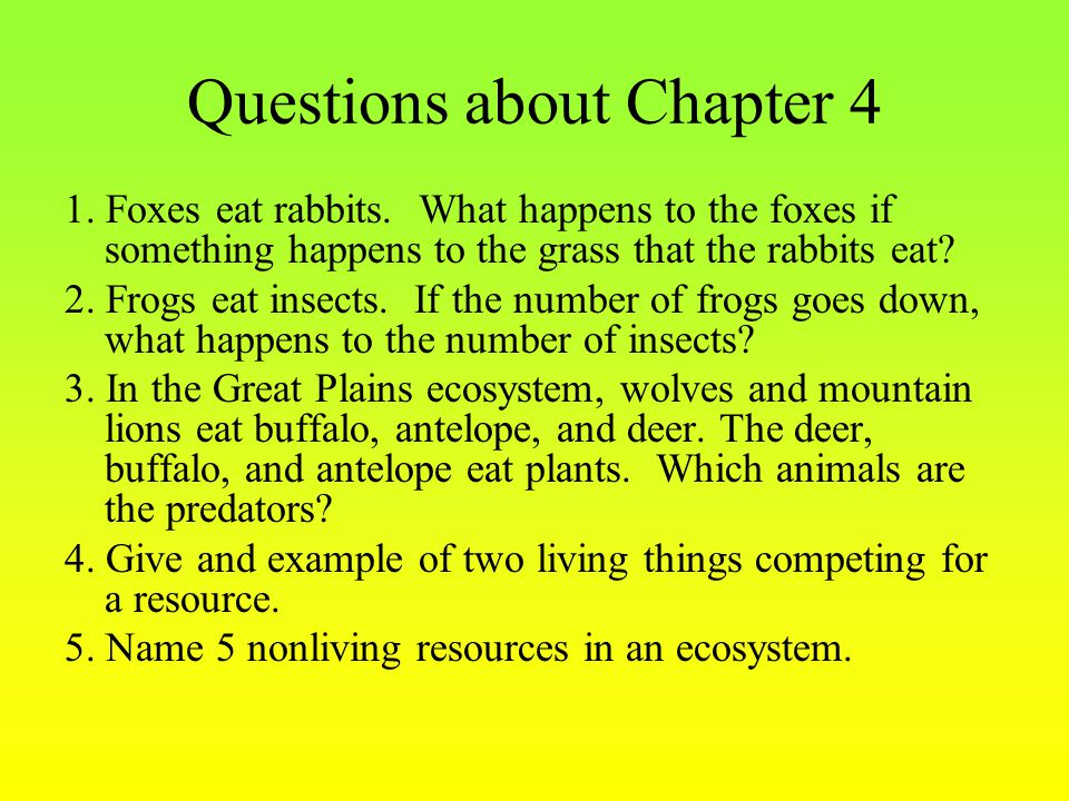 Questions about Chapter 4 1. Foxes eat rabbits. What happens to the foxes if something happens to the grass that the rabbits eat? 2. Frogs eat insects