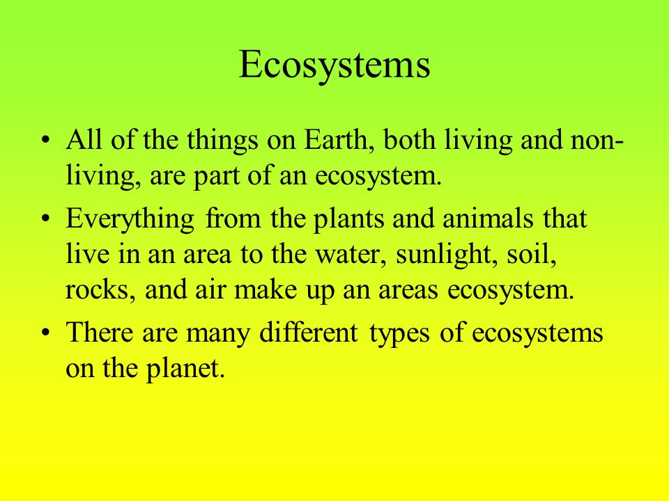 Ecosystems All of the things on Earth, both living and non- living, are part of an ecosystem. Everything from the plants and animals that live in an a