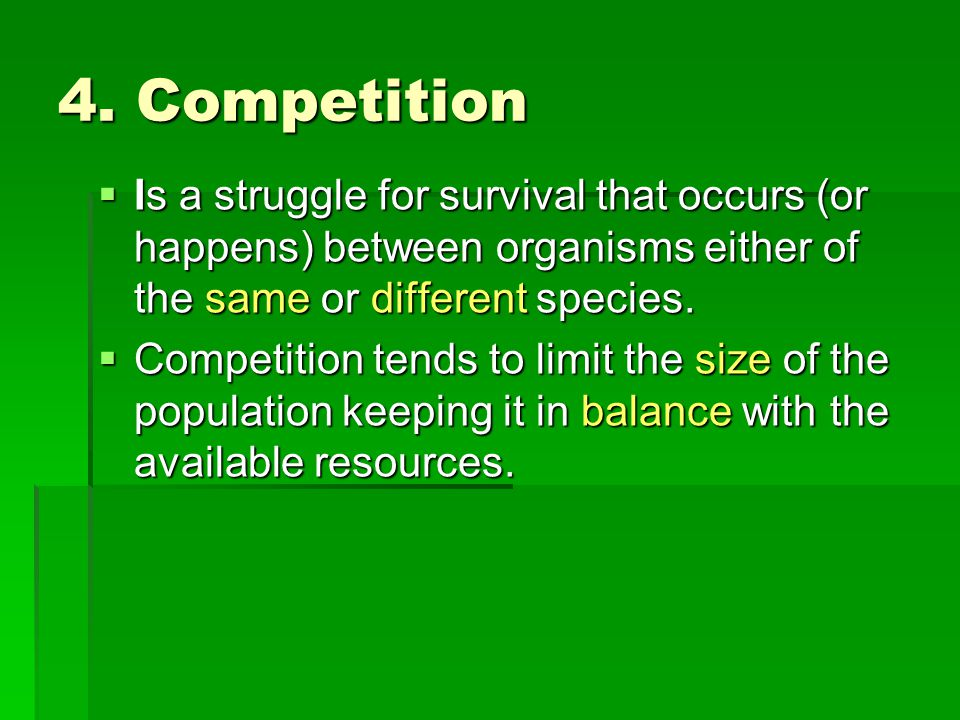 4. Competition  Is a struggle for survival that occurs (or happens) between organisms either of the same or different species.  Competition tends to