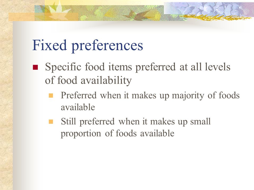 Fixed preferences Specific food items preferred at all levels of food availability Preferred when it makes up majority of foods available Still preferred when it makes up small proportion of foods available