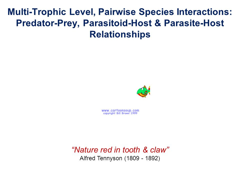 Multi-Trophic Level, Pairwise Species Interactions: Predator-Prey, Parasitoid-Host & Parasite-Host Relationships Nature red in tooth & claw Alfred Tennyson (1809 - 1892)