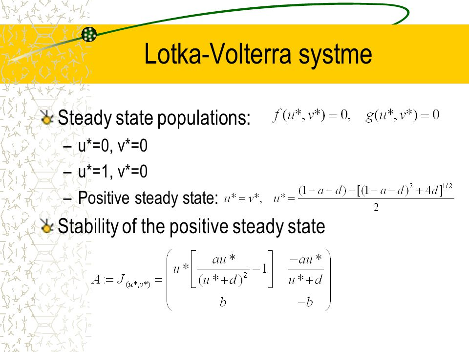 Lotka-Volterra systme Steady state populations: –u*=0, v*=0 –u*=1, v*=0 –Positive steady state: Stability of the positive steady state