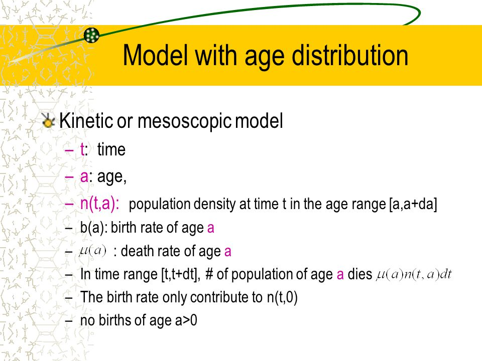 Model with age distribution Kinetic or mesoscopic model –t: time –a: age, –n(t,a): population density at time t in the age range [a,a+da] –b(a): birth rate of age a – : death rate of age a –In time range [t,t+dt], # of population of age a dies –The birth rate only contribute to n(t,0) –no births of age a>0