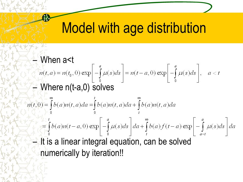 Model with age distribution –When a<t –Where n(t-a,0) solves –It is a linear integral equation, can be solved numerically by iteration!!