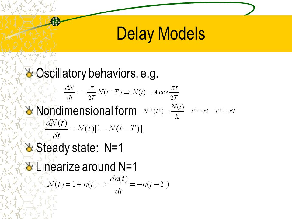Delay Models Oscillatory behaviors, e.g. Nondimensional form Steady state: N=1 Linearize around N=1