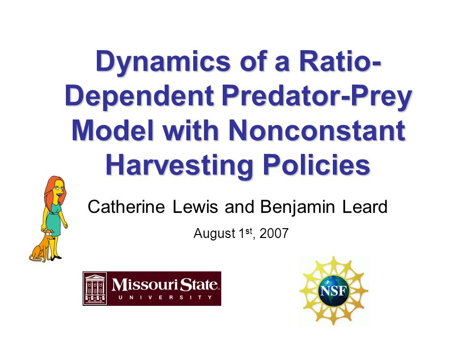 Dynamics of a Ratio- Dependent Predator-Prey Model with Nonconstant Harvesting Policies Catherine Lewis and Benjamin Leard August 1 st, 2007