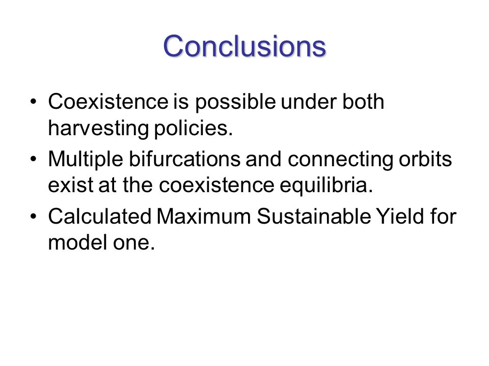 Conclusions Coexistence is possible under both harvesting policies. Multiple bifurcations and connecting orbits exist at the coexistence equilibria. C