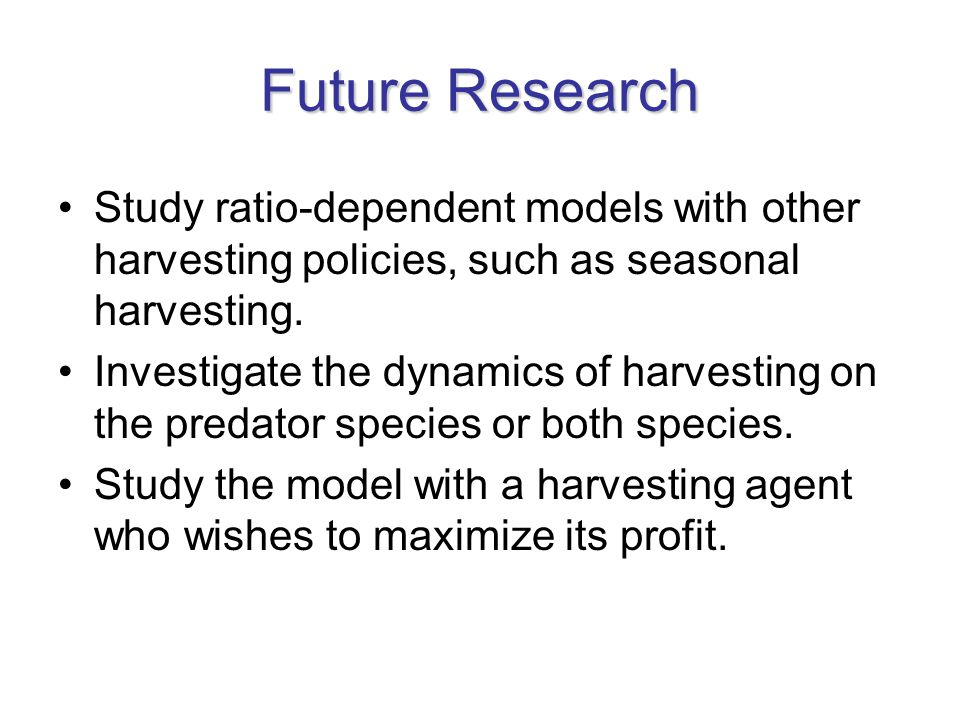 Future Research Study ratio-dependent models with other harvesting policies, such as seasonal harvesting. Investigate the dynamics of harvesting on th