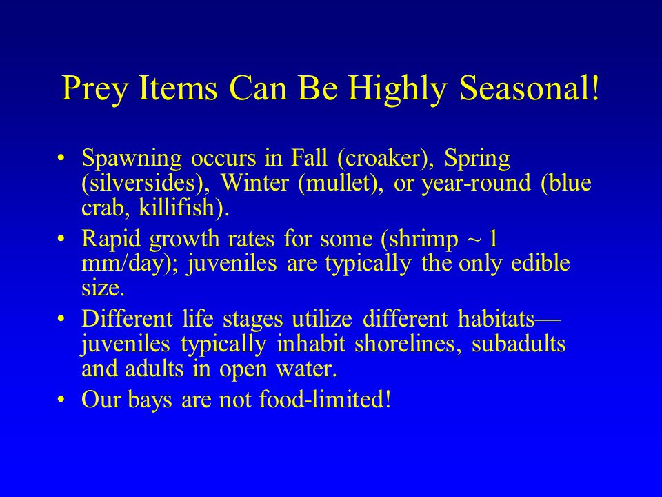 Prey Items Can Be Highly Seasonal! Spawning occurs in Fall (croaker), Spring (silversides), Winter (mullet), or year-round (blue crab, killifish). Rap