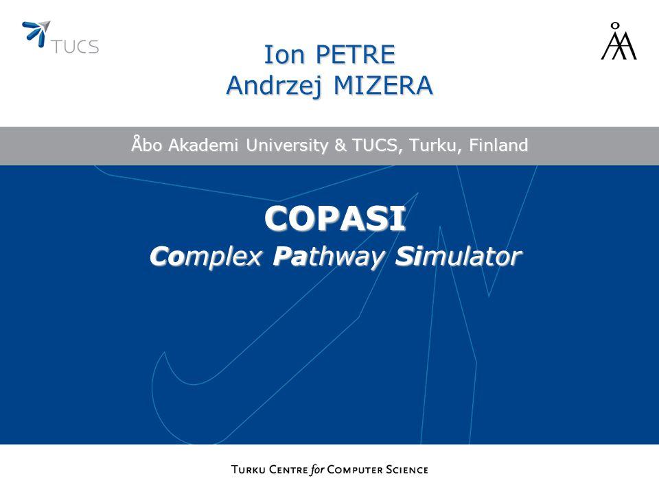 Åbo Akademi University & TUCS, Turku, Finland Ion PETRE Andrzej MIZERA COPASI Complex Pathway Simulator
