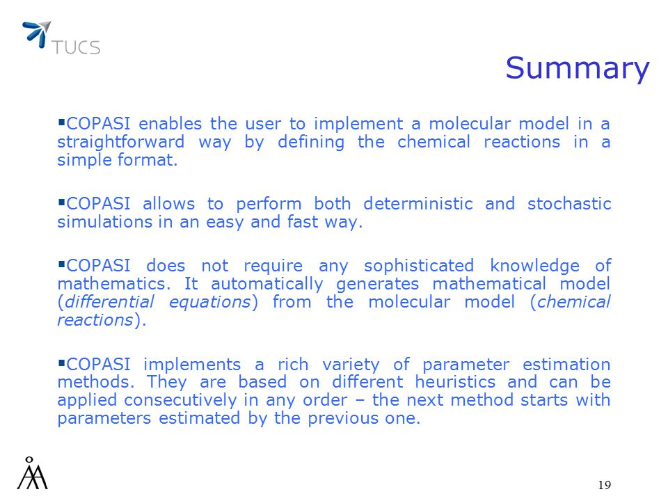 19 Summary  COPASI enables the user to implement a molecular model in a straightforward way by defining the chemical reactions in a simple format.