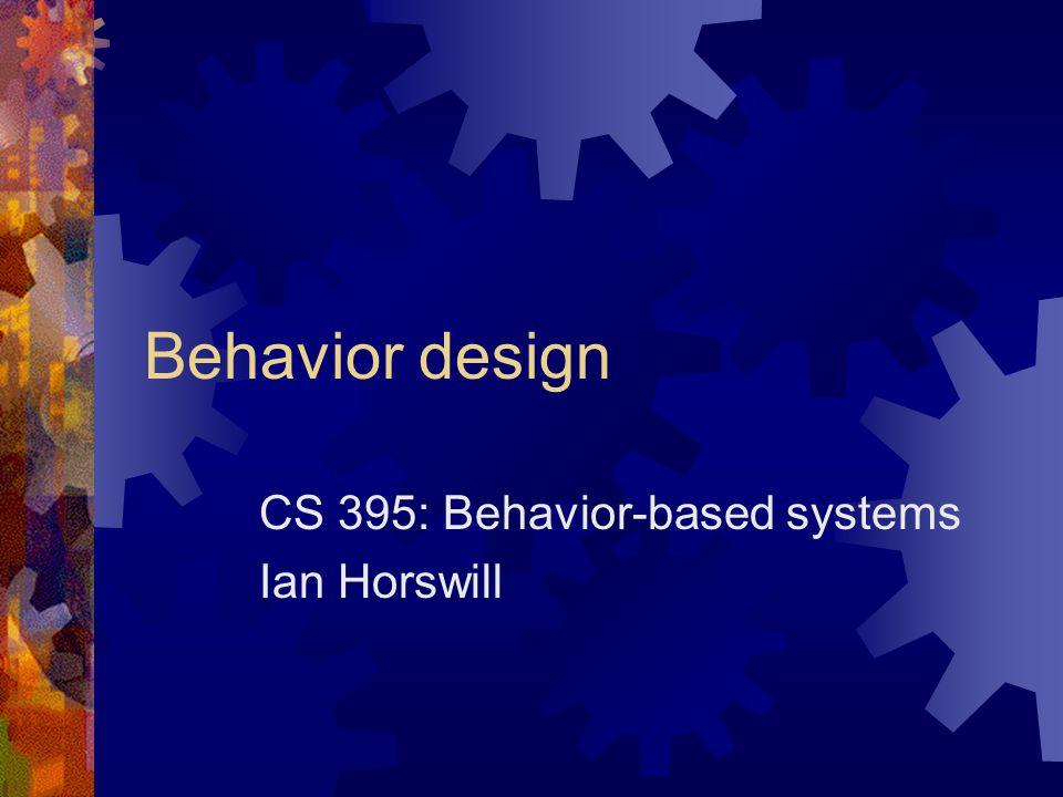 Behavior design CS 395: Behavior-based systems Ian Horswill