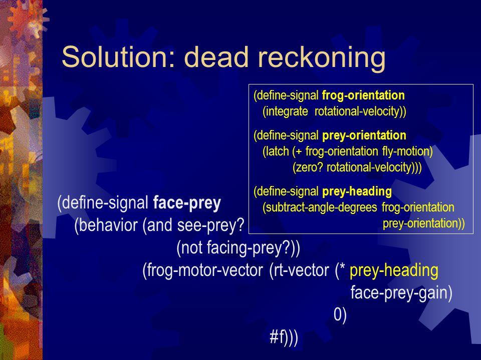 Solution: dead reckoning (define-signal face-prey (behavior (and see-prey.