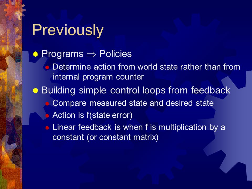 Previously  Programs  Policies  Determine action from world state rather than from internal program counter  Building simple control loops from feedback  Compare measured state and desired state  Action is f(state error)  Linear feedback is when f is multiplication by a constant (or constant matrix)