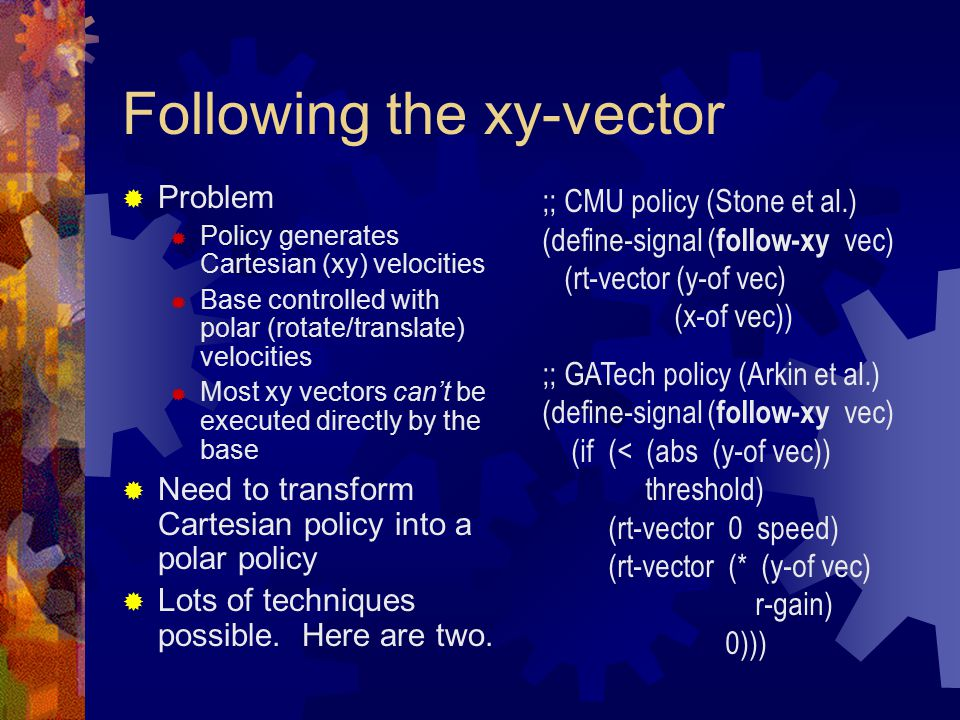 Following the xy-vector  Problem  Policy generates Cartesian (xy) velocities  Base controlled with polar (rotate/translate) velocities  Most xy vectors can't be executed directly by the base  Need to transform Cartesian policy into a polar policy  Lots of techniques possible.