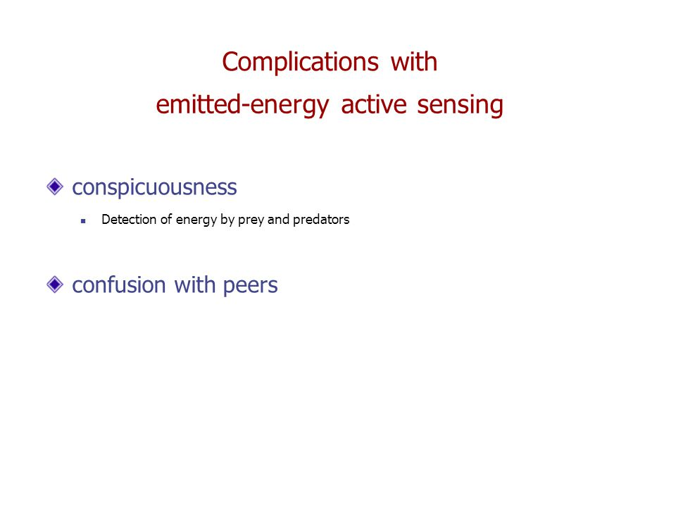 emitted-energy active sensing Complications with conspicuousness Detection of energy by prey and predators confusion with peers