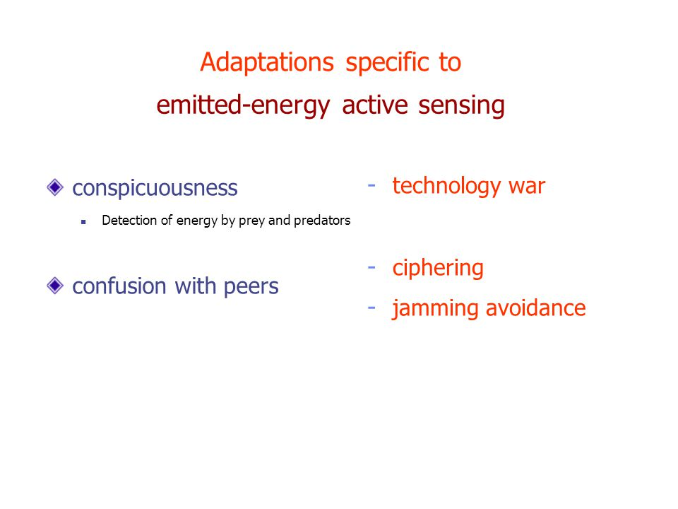 emitted-energy active sensing conspicuousness Detection of energy by prey and predators confusion with peers Adaptations specific to - technology war - ciphering - jamming avoidance