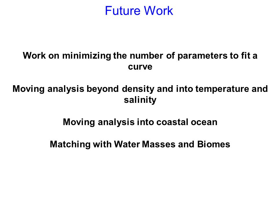 Future Work Work on minimizing the number of parameters to fit a curve Moving analysis beyond density and into temperature and salinity Moving analysis into coastal ocean Matching with Water Masses and Biomes