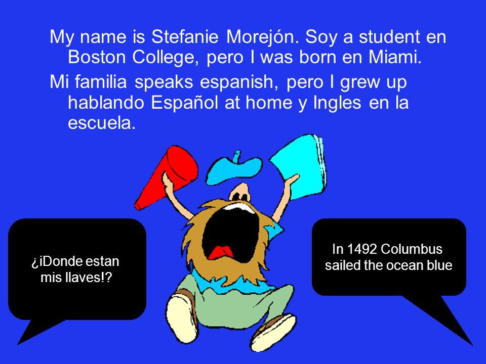 My name is Stefanie Morejón. Soy a student en Boston College, pero I was born en Miami. Mi familia speaks espanish, pero I grew up hablando Español at