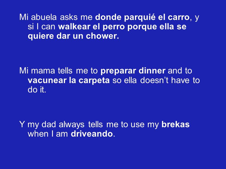 Mi abuela asks me donde parquié el carro, y si I can walkear el perro porque ella se quiere dar un chower. Mi mama tells me to preparar dinner and to