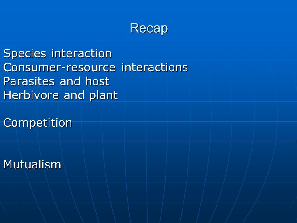 Recap Species interaction Consumer-resource interactions Parasites and host Herbivore and plant CompetitionMutualism