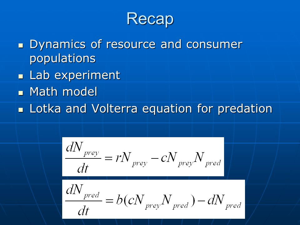 Recap Dynamics of resource and consumer populations Dynamics of resource and consumer populations Lab experiment Lab experiment Math model Math model Lotka and Volterra equation for predation Lotka and Volterra equation for predation