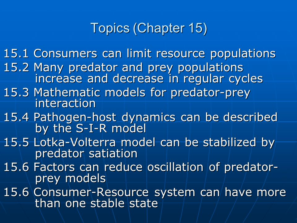 Topics (Chapter 15) 15.1 Consumers can limit resource populations 15.2 Many predator and prey populations increase and decrease in regular cycles 15.3