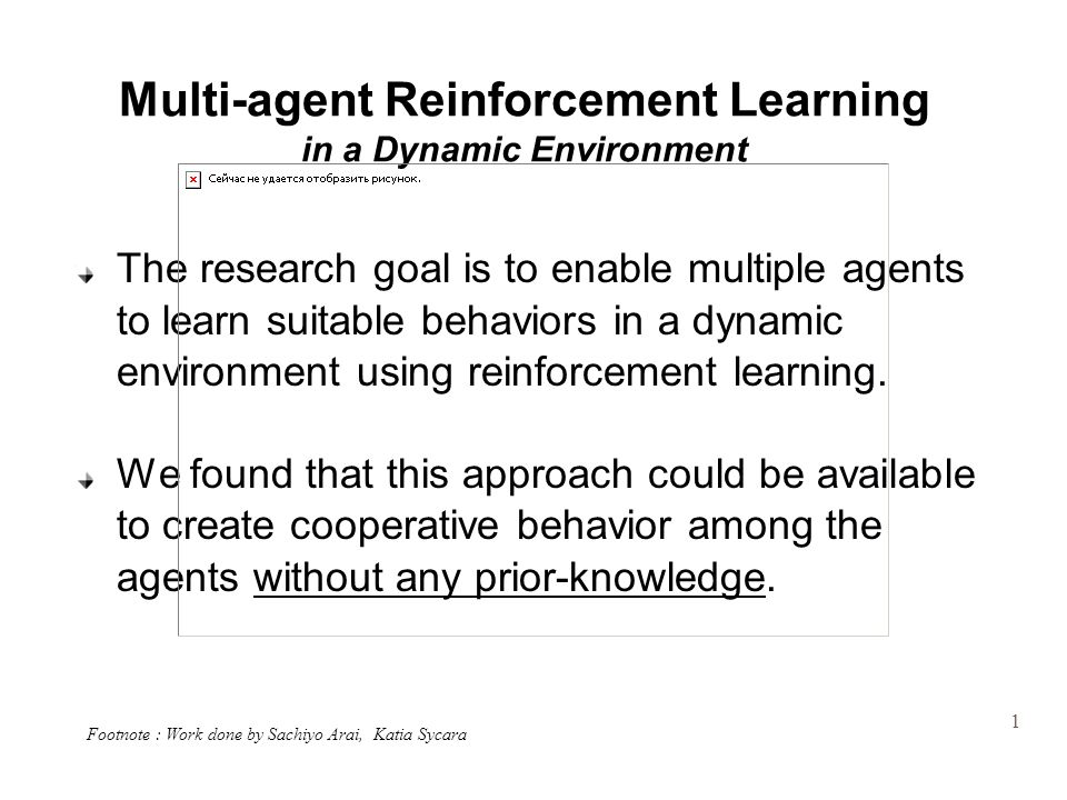 1 Multi-agent Reinforcement Learning in a Dynamic Environment The research goal is to enable multiple agents to learn suitable behaviors in a dynamic