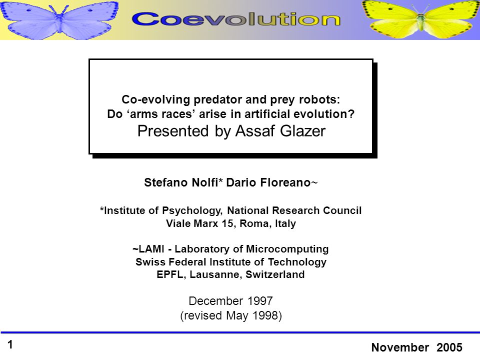 1 November 2005 Stefano Nolfi* Dario Floreano~ *Institute of Psychology, National Research Council Viale Marx 15, Roma, Italy ~LAMI - Laboratory of Microcomputing Swiss Federal Institute of Technology EPFL, Lausanne, Switzerland December 1997 (revised May 1998) Co-evolving predator and prey robots: Do 'arms races' arise in artificial evolution.