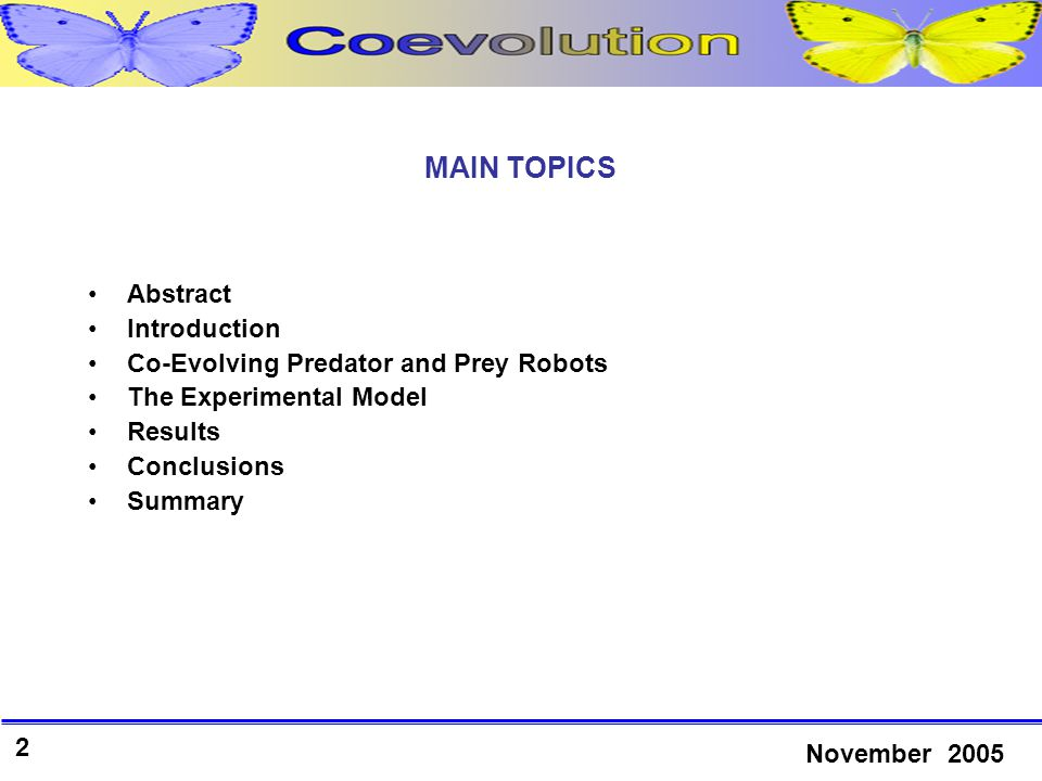 2 November 2005 MAIN TOPICS Abstract Introduction Co-Evolving Predator and Prey Robots The Experimental Model Results Conclusions Summary