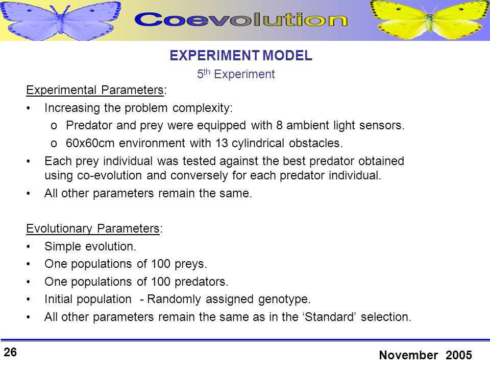 26 November 2005 Experimental Parameters: Increasing the problem complexity: oPredator and prey were equipped with 8 ambient light sensors.