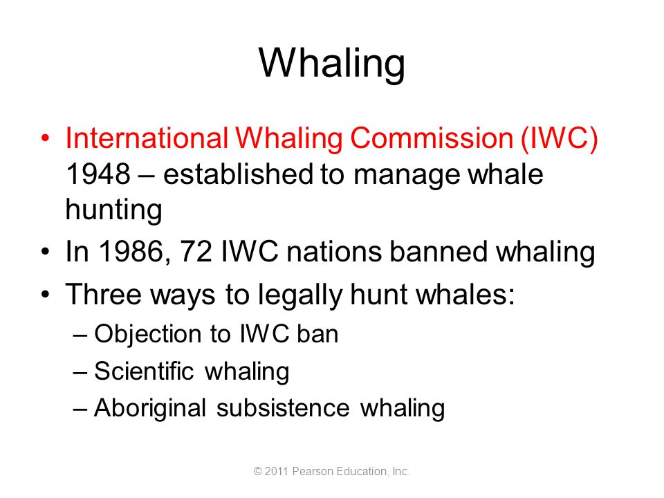 © 2011 Pearson Education, Inc. Whaling International Whaling Commission (IWC) 1948 – established to manage whale hunting In 1986, 72 IWC nations banne
