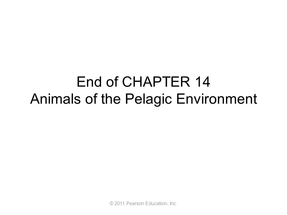 © 2011 Pearson Education, Inc. End of CHAPTER 14 Animals of the Pelagic Environment