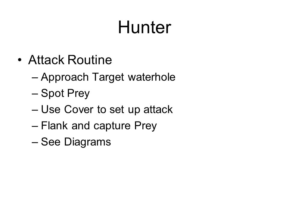 Hunter Attack Routine –Approach Target waterhole –Spot Prey –Use Cover to set up attack –Flank and capture Prey –See Diagrams